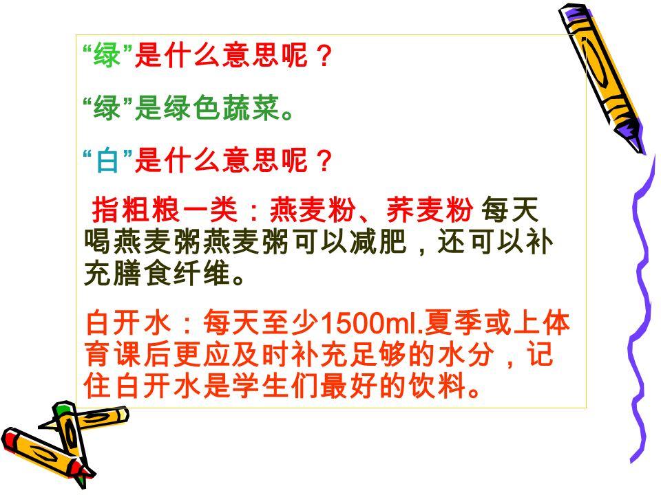 绿 是什么意思呢? 绿 是绿色蔬菜。 白 是什么意思呢? 指粗粮一类:燕麦粉、荞麦粉 每天 喝燕麦粥燕麦粥可以减肥,还可以补 充膳食纤维。 白开水:每天至少 1500ml.