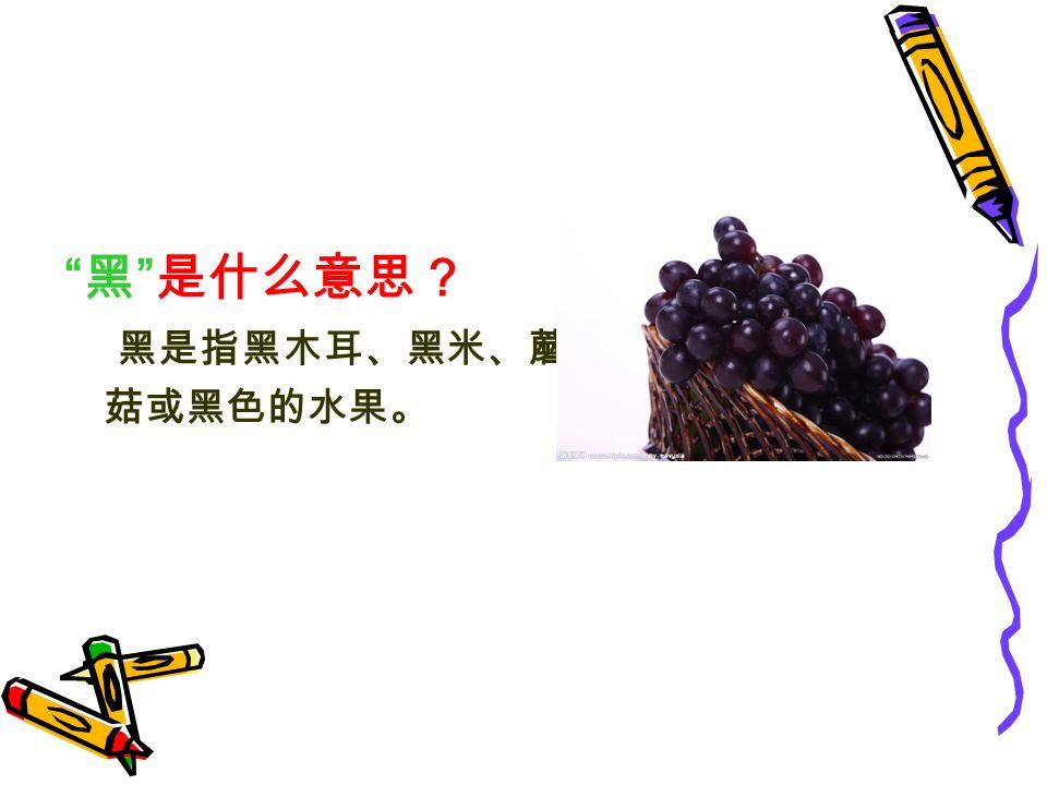 黑 是什么意思? 黑是指黑木耳、黑米、蘑 菇或黑色的水果。