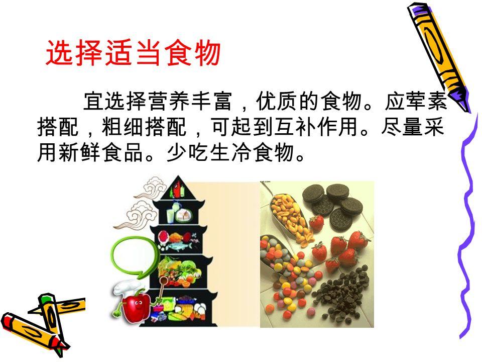 选择适当食物 宜选择营养丰富,优质的食物。应荤素 搭配,粗细搭配,可起到互补作用。尽量采 用新鲜食品。少吃生冷食物。