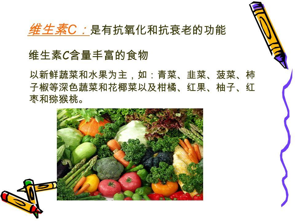 维生素 C 含量丰富的食物 以新鲜蔬菜和水果为主,如:青菜、韭菜、菠菜、柿 子椒等深色蔬菜和花椰菜以及柑橘、红果、柚子、红 枣和猕猴桃。 维生素 C : 是有抗氧化和抗衰老的功能