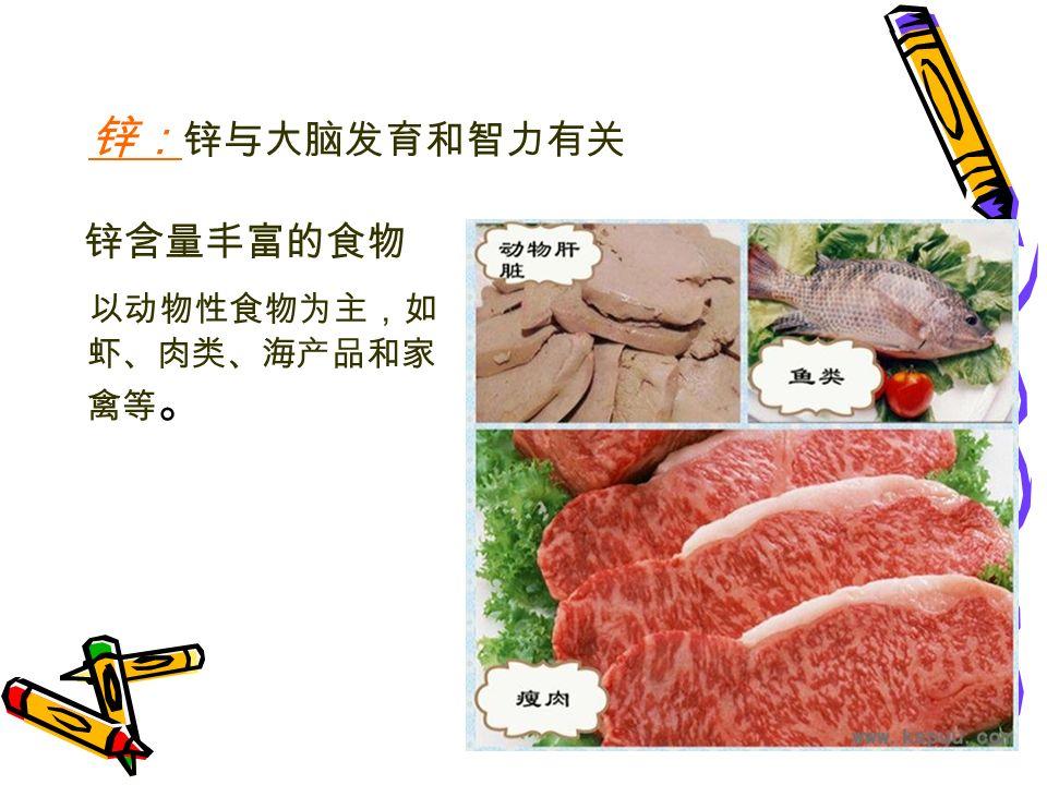 锌含量丰富的食物 以动物性食物为主,如 虾、肉类、海产品和家 禽等 。 锌: 锌与大脑发育和智力有关