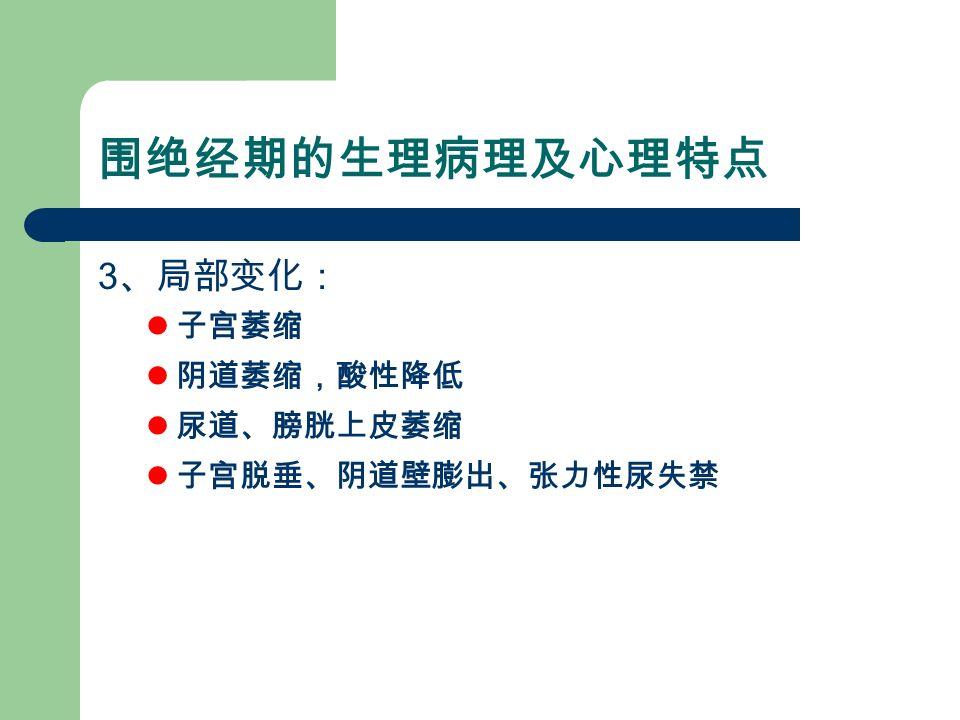 围绝经期的生理病理及心理特点 3 、局部变化: 子宫萎缩 阴道萎缩,酸性降低 尿道、膀胱上皮萎缩 子宫脱垂、阴道壁膨出、张力性尿失禁