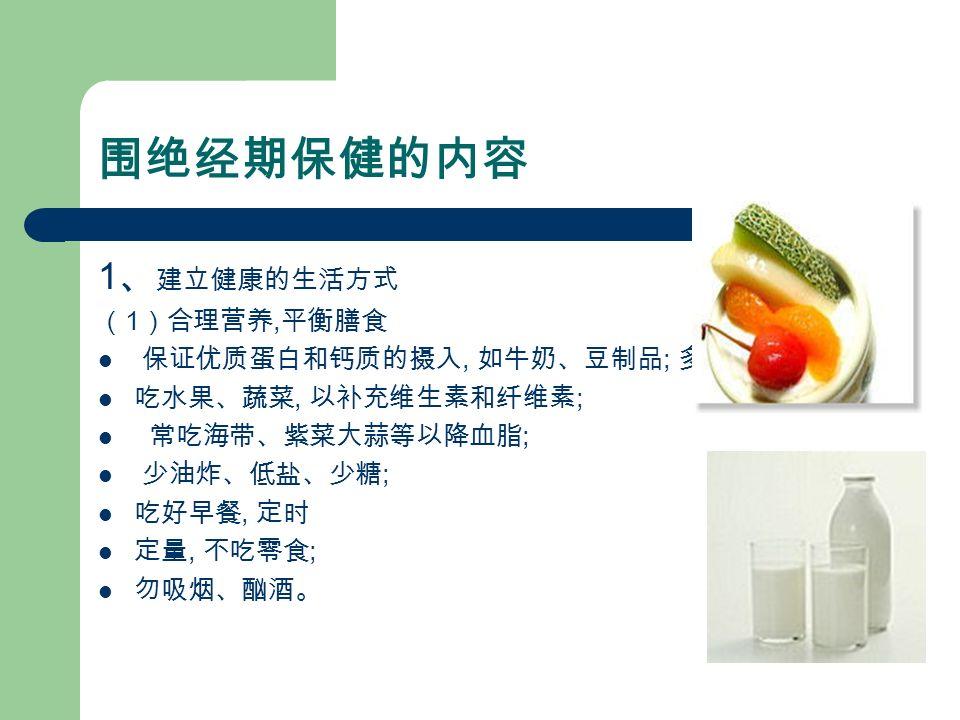 围绝经期保健的内容 1 、 建立健康的生活方式 ( 1 )合理营养, 平衡膳食 保证优质蛋白和钙质的摄入, 如牛奶、豆制品 ; 多 吃水果、蔬菜, 以补充维生素和纤维素 ; 常吃海带、紫菜大蒜等以降血脂 ; 少油炸、低盐、少糖 ; 吃好早餐, 定时 定量, 不吃零食 ; 勿吸烟、酗酒。