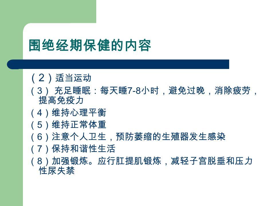 围绝经期保健的内容 ( 2 ) 适当运动 ( 3 ) 充足睡眠:每天睡 7-8 小时,避免过晚,消除疲劳, 提高免疫力 ( 4 )维持心理平衡 ( 5 )维持正常体重 ( 6 )注意个人卫生,预防萎缩的生殖器发生感染 ( 7 )保持和谐性生活 ( 8 )加强锻炼。应行肛提肌锻炼,减轻子宫脱垂和压力 性尿失禁