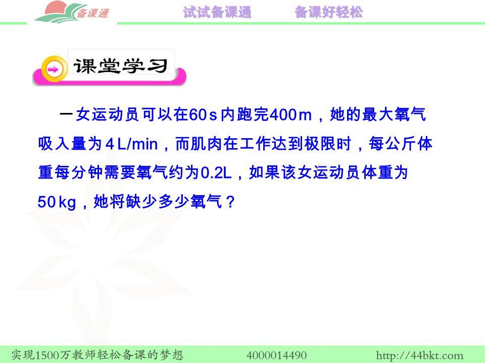 一女运动员可以在 60 s 内跑完 400 m ,她的最大氧气 吸入量为 4 L/min ,而肌肉在工作达到极限时,每公斤体 重每分钟需要氧气约为 0.2L ,如果该女运动员体重为 50 kg ,她将缺少多少氧气?