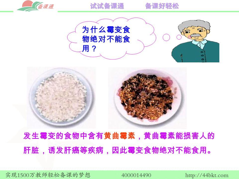 为什么霉变食 物绝对不能食 用? 发生霉变的食物中含有黄曲霉素,黄曲霉素能损害人的 肝脏,诱发肝癌等疾病,因此霉变食物绝对不能食用。