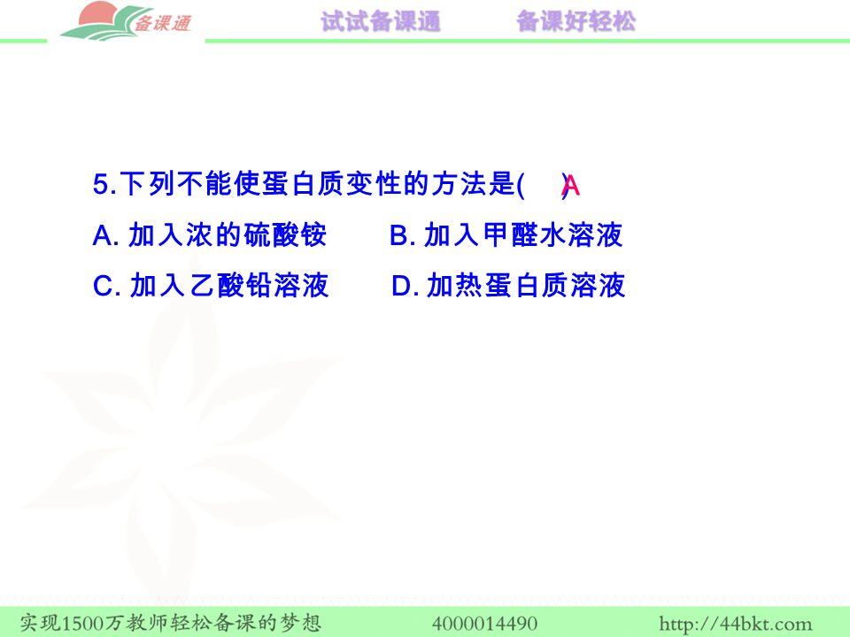 5. 下列不能使蛋白质变性的方法是 ( ) A. 加入浓的硫酸铵 B. 加入甲醛水溶液 C. 加入乙酸铅溶液 D. 加热蛋白质溶液 A