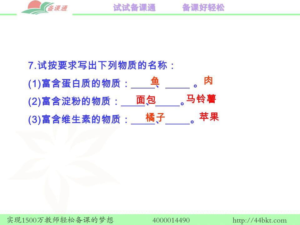 7. 试按要求写出下列物质的名称: (1) 富含蛋白质的物质: 、 。 (2) 富含淀粉的物质: 、 。 (3) 富含维生素的物质: 、 。 鱼 肉 面包 马铃薯 橘子 苹果
