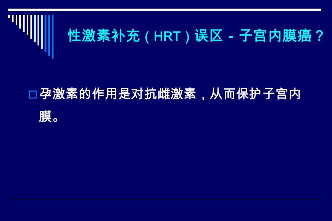 性激素补充 ( HRT ) 误区-子宫内膜癌?  孕激素的作用是对抗雌激素,从而保护子宫内 膜。