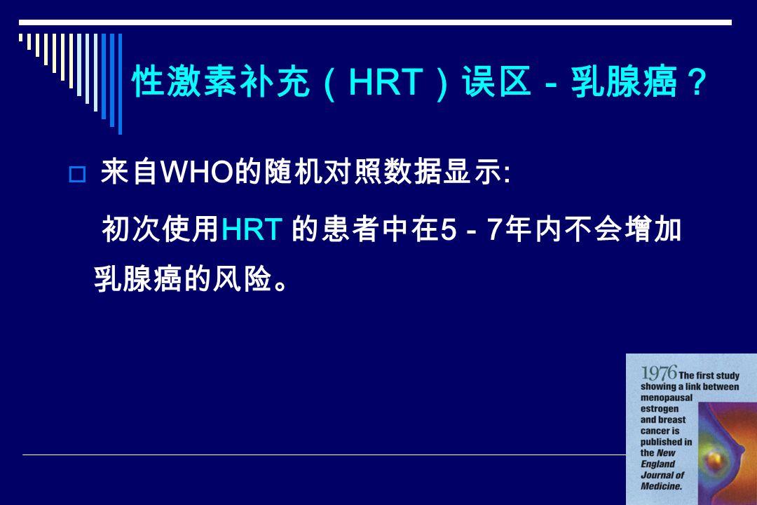 性激素补充( HRT )误区-乳腺癌?  来自 WHO 的随机对照数据显示 : 初次使用 HRT 的患者中在 5 - 7 年内不会增加 乳腺癌的风险。