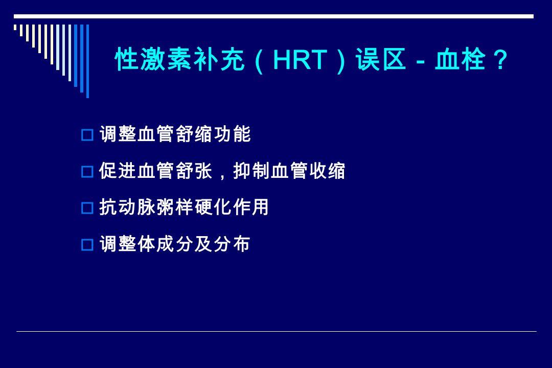 性激素补充( HRT )误区-血栓?  调整血管舒缩功能  促进血管舒张,抑制血管收缩  抗动脉粥样硬化作用  调整体成分及分布