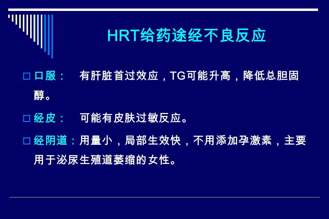 HRT 给药途经不良反应  口服: 有肝脏首过效应, TG 可能升高,降低总胆固 醇。  经皮: 可能有皮肤过敏反应。  经阴道:用量小,局部生效快,不用添加孕激素,主要 用于泌尿生殖道萎缩的女性。