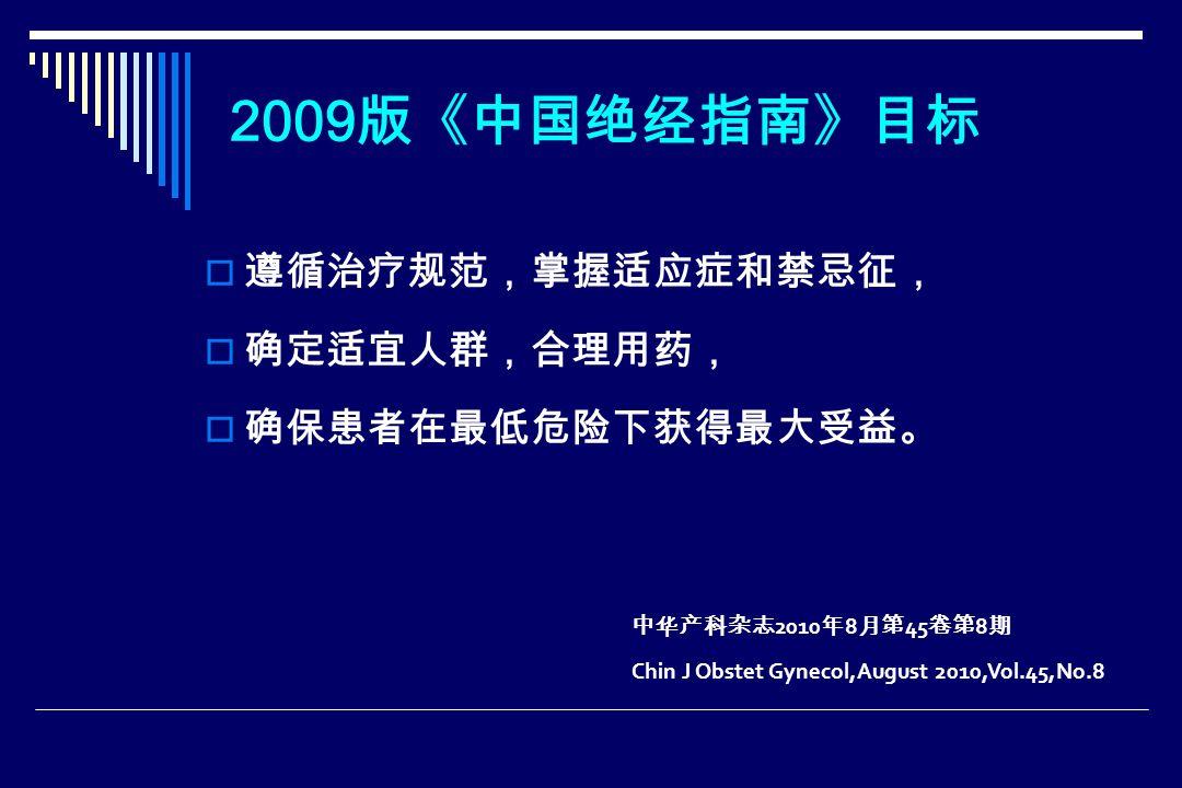 2009 版《中国绝经指南》目标  遵循治疗规范,掌握适应症和禁忌征,  确定适宜人群,合理用药,  确保患者在最低危险下获得最大受益。 中华产科杂志 2010 年 8 月第 45 卷第 8 期 Chin J Obstet Gynecol,August 2010,Vol.45,No.8