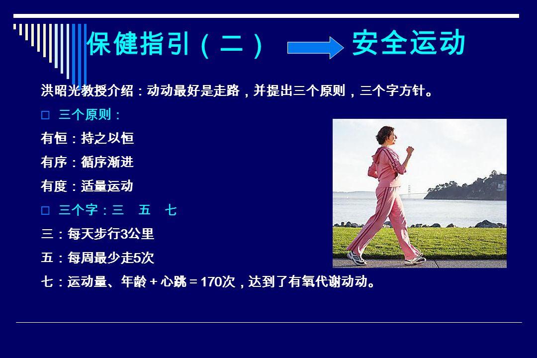 保健指引(二) 安全运动 洪昭光教授介绍:动动最好是走路,并提出三个原则,三个字方针。  三个原则: 有恒:持之以恒 有序:循序渐进 有度:适量运动  三个字:三 五 七 三:每天步行 3 公里 五:每周最少走 5 次 七:运动量、年龄+心跳= 170 次,达到了有氧代谢动动。