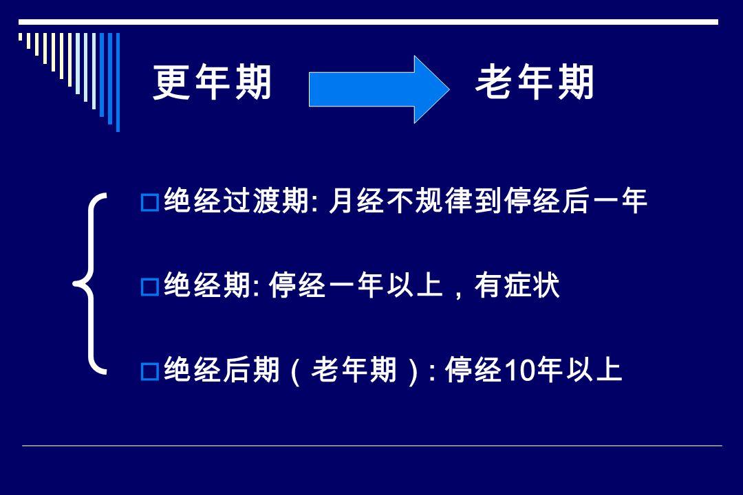  绝经过渡期 : 月经不规律到停经后一年  绝经期 : 停经一年以上,有症状  绝经后期(老年期) : 停经 10 年以上 更年期 老年期