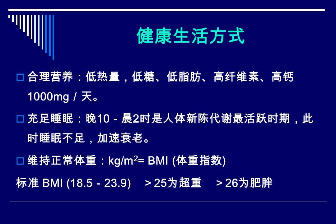 健康生活方式  合理营养:低热量,低糖、低脂肪、高纤维素、高钙 1000mg /天。  充足睡眠:晚 10 -晨 2 时是人体新陈代谢最活跃时期,此 时睡眠不足,加速衰老。  维持正常体重: kg/m 2 = BMI ( 体重指数 ) 标准 BMI (18.5 - 23.9) > 25 为超重 > 26 为肥胖