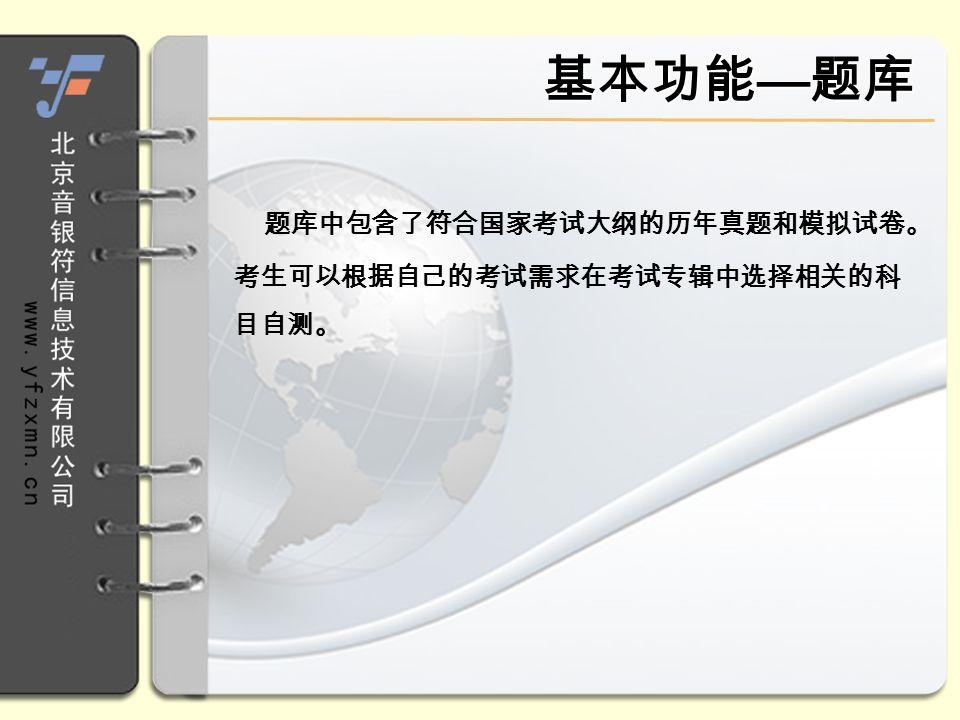 基本功能 — 题库 题库中包含了符合国家考试大纲的历年真题和模拟试卷。 考生可以根据自己的考试需求在考试专辑中选择相关的科 目自测。
