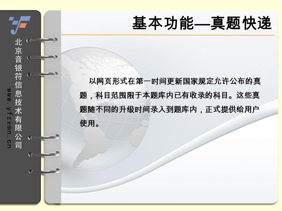 以网页形式在第一时间更新国家规定允许公布的真 题,科目范围限于本题库内已有收录的科目。这些真 题随不同的升级时间录入到题库内,正式提供给用户 使用。 基本功能 — 真题快递