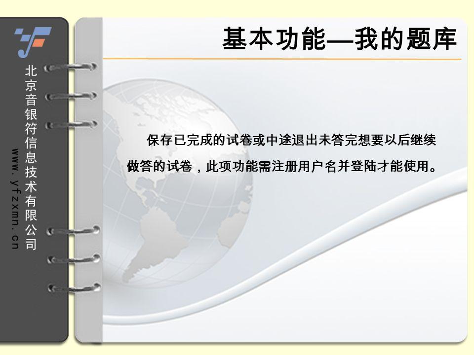 保存已完成的试卷或中途退出未答完想要以后继续 做答的试卷,此项功能需注册用户名并登陆才能使用。 基本功能 — 我的题库
