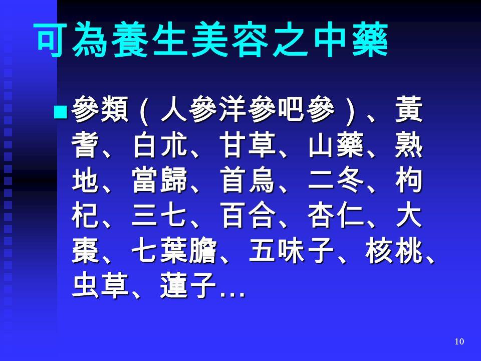 10 可為養生美容之中藥 參類(人參洋參吧參)、黃 耆、白朮、甘草、山藥、熟 地、當歸、首烏、二冬、枸 杞、三七、百合、杏仁、大 棗、七葉膽、五味子、核桃、 虫草、蓮子 … 參類(人參洋參吧參)、黃 耆、白朮、甘草、山藥、熟 地、當歸、首烏、二冬、枸 杞、三七、百合、杏仁、大 棗、七葉膽、五味子、核桃、 虫草、蓮子 …