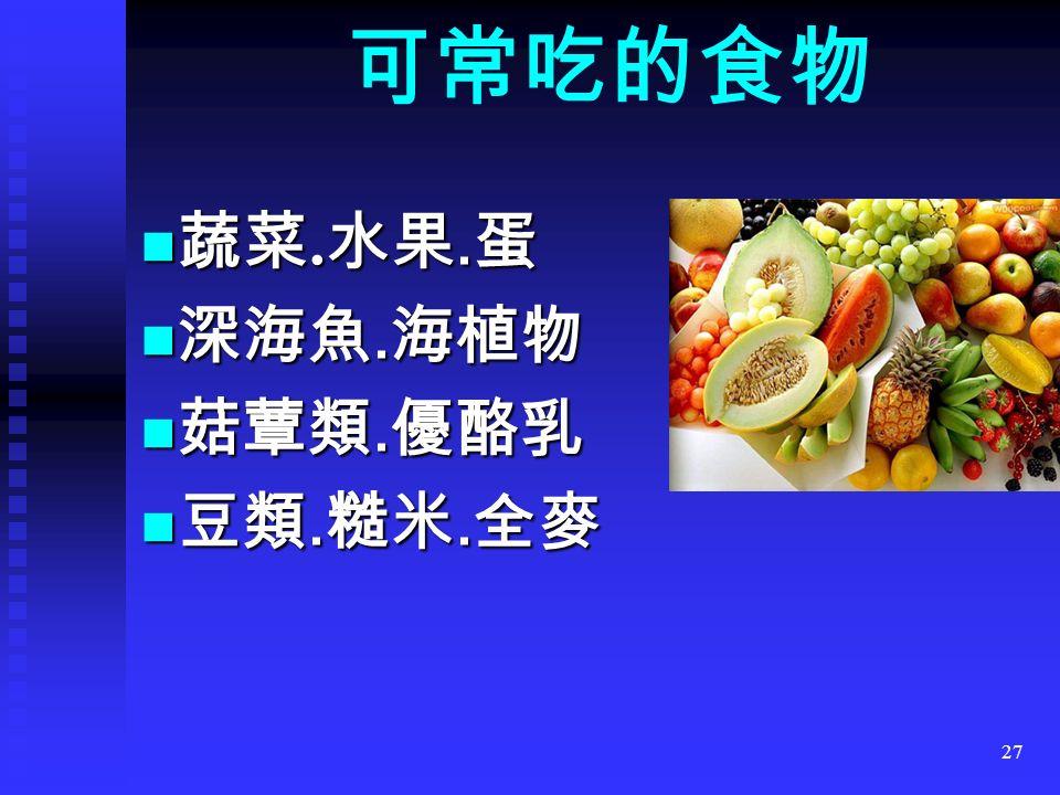 27 可常吃的食物 蔬菜. 水果. 蛋 蔬菜. 水果. 蛋 深海魚. 海植物 深海魚. 海植物 菇蕈類. 優酪乳 菇蕈類. 優酪乳 豆類. 糙米. 全麥 豆類. 糙米. 全麥