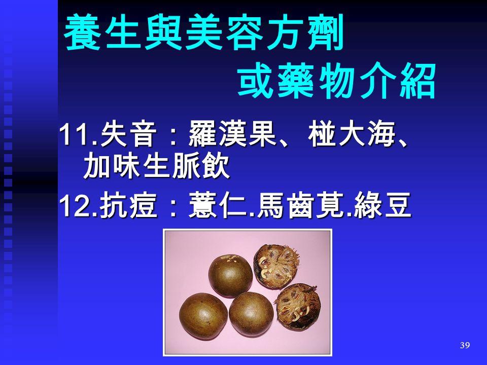 39 11. 失音:羅漢果、椪大海、 加味生脈飲 12. 抗痘:薏仁. 馬齒莧. 綠豆 養生與美容方劑 或藥物介紹