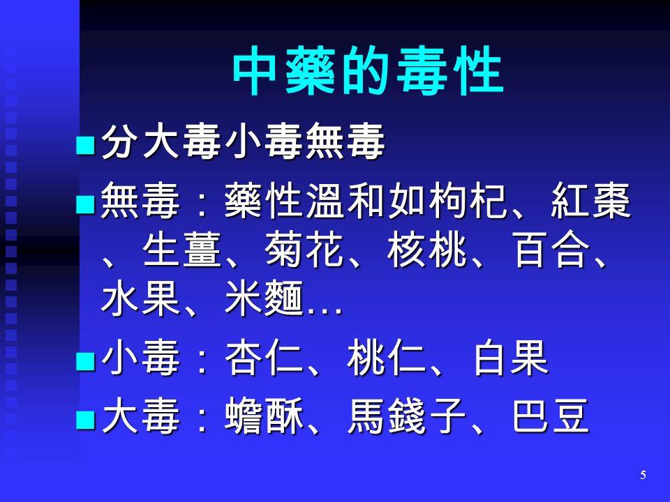5 分大毒小毒無毒 分大毒小毒無毒 無毒:藥性溫和如枸杞、紅棗 、生薑、菊花、核桃、百合、 水果、米麵 … 無毒:藥性溫和如枸杞、紅棗 、生薑、菊花、核桃、百合、 水果、米麵 … 小毒:杏仁、桃仁、白果 小毒:杏仁、桃仁、白果 大毒:蟾酥、馬錢子、巴豆 大毒:蟾酥、馬錢子、巴豆 中藥的毒性