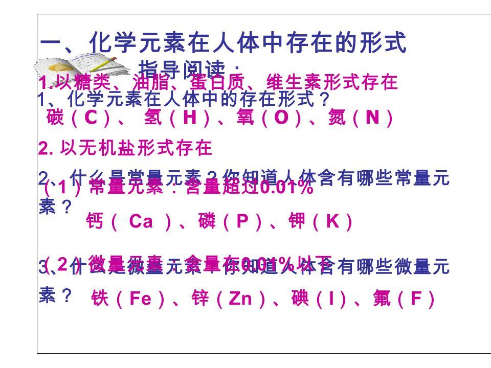 一、化学元素在人体中存在的形式 2 、什么是常量元素?你知道人体含有哪些常量元 素? 3 、什么是微量元素?你知道人体含有哪些微量元 素? 1 、化学元素在人体中的存在形式? 指导阅读: 1.