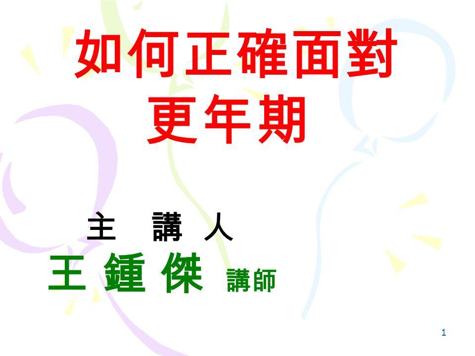 1 如何正確面對 更年期 主 講 人 王 鍾 傑 講師