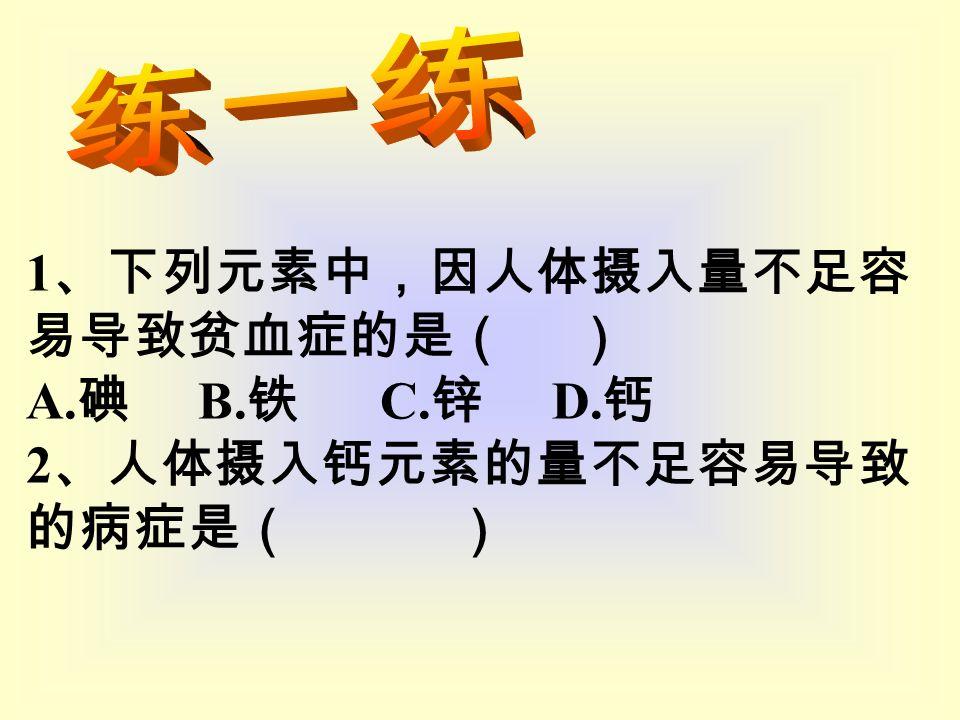 1 、下列元素中,因人体摄入量不足容 易导致贫血症的是( ) A. 碘 B. 铁 C. 锌 D. 钙 2 、人体摄入钙元素的量不足容易导致 的病症是( )