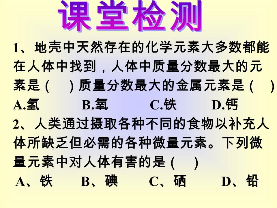 1 、地壳中天然存在的化学元素大多数都能 在人体中找到,人体中质量分数最大的元 素是( )质量分数最大的金属元素是( ) A.