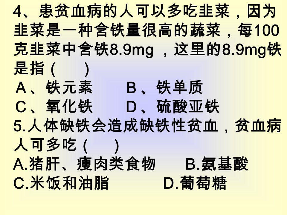 4 、患贫血病的人可以多吃韭菜,因为 韭菜是一种含铁量很高的蔬菜,每 100 克韭菜中含铁 8.9mg ,这里的 8.9mg 铁 是指( ) A、铁元素 B、铁单质 C、氧化铁 D、硫酸亚铁 5.