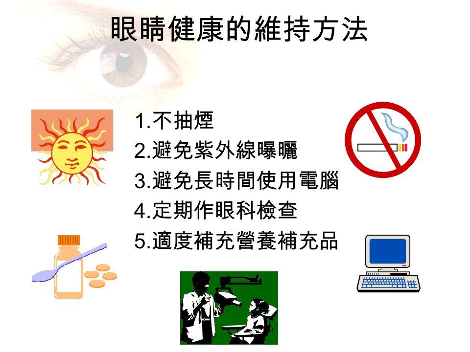 眼睛健康的維持方法 1. 不抽煙 2. 避免紫外線曝曬 3. 避免長時間使用電腦 4. 定期作眼科檢查 5. 適度補充營養補充品