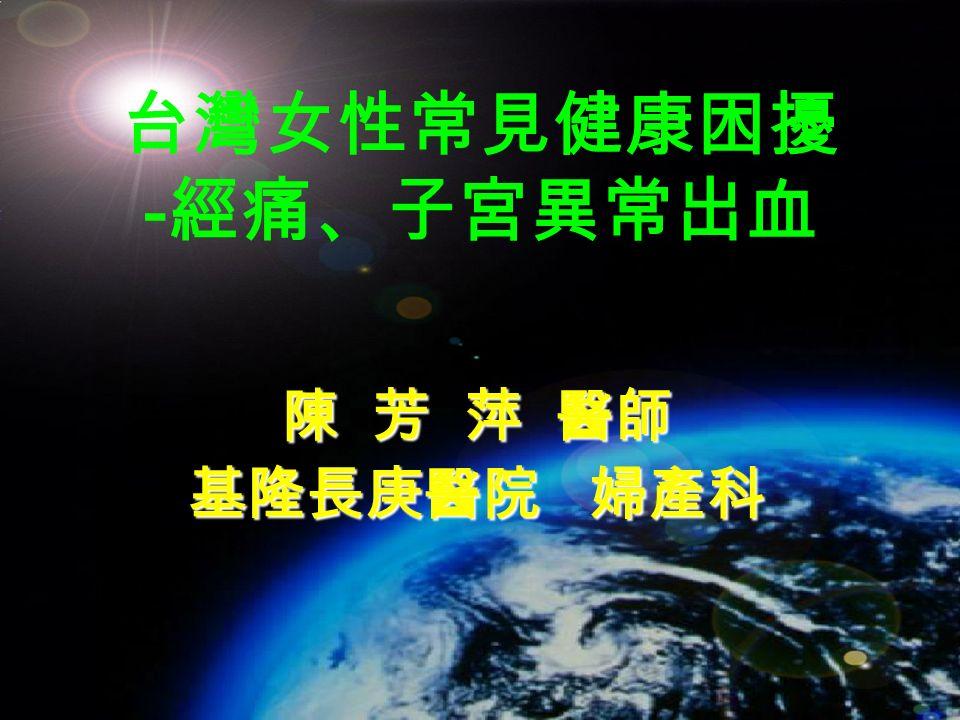 台灣女性常見健康困擾 - 經痛、子宮異常出血 陳 芳 萍 醫師 基隆長庚醫院 婦產科