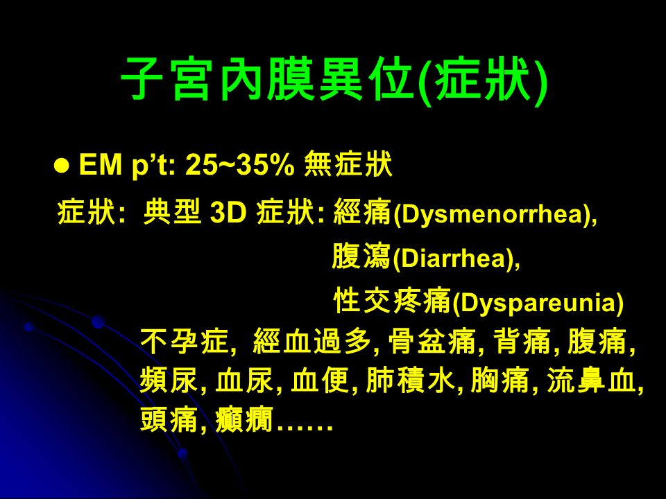 子宮內膜異位 ( 症狀 ) EM p't: 25~35% 無症狀 症狀 : 典型 3D 症狀 : 經痛 (Dysmenorrhea), 腹瀉 (Diarrhea), 性交疼痛 (Dyspareunia) 不孕症, 經血過多, 骨盆痛, 背痛, 腹痛, 頻尿, 血尿, 血便, 肺積水, 胸痛, 流鼻血, 頭痛, 癲癇 ……