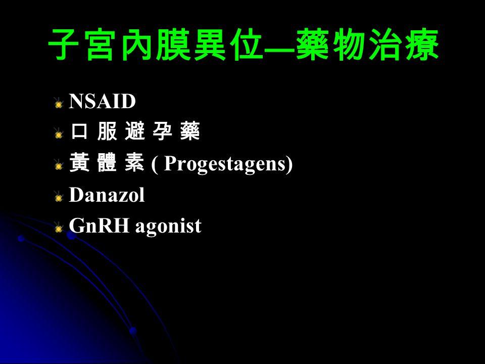 子宮內膜異位 — 藥物治療 NSAID 口 服 避 孕 藥 黃 體 素 ( Progestagens) Danazol GnRH agonist