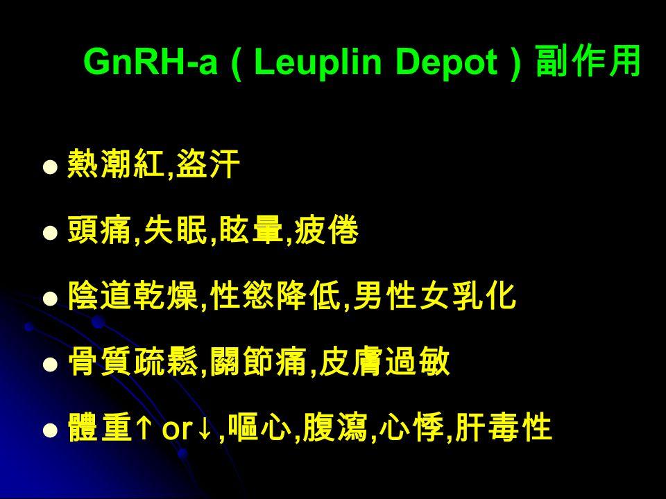 GnRH-a ( Leuplin Depot ) 副作用 熱潮紅, 盜汗 頭痛, 失眠, 眩暈, 疲倦 陰道乾燥, 性慾降低, 男性女乳化 骨質疏鬆, 關節痛, 皮膚過敏 體重  or↓, 嘔心, 腹瀉, 心悸, 肝毒性