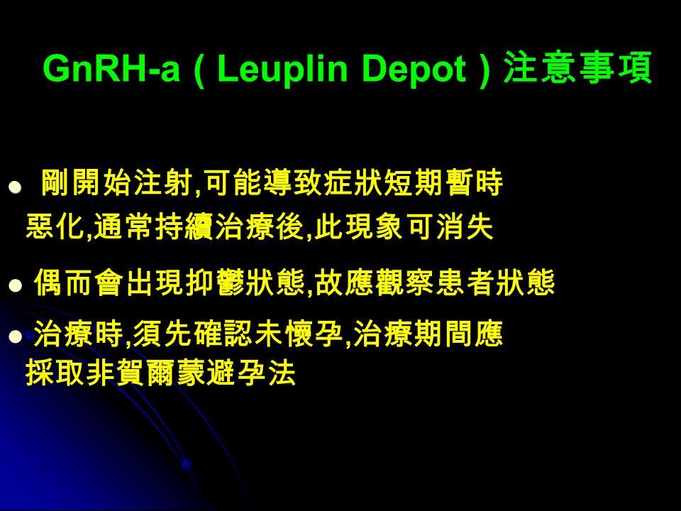 GnRH-a ( Leuplin Depot ) 注意事項 剛開始注射, 可能導致症狀短期暫時 惡化, 通常持續治療後, 此現象可消失 偶而會出現抑鬱狀態, 故應觀察患者狀態 治療時, 須先確認未懷孕, 治療期間應 採取非賀爾蒙避孕法