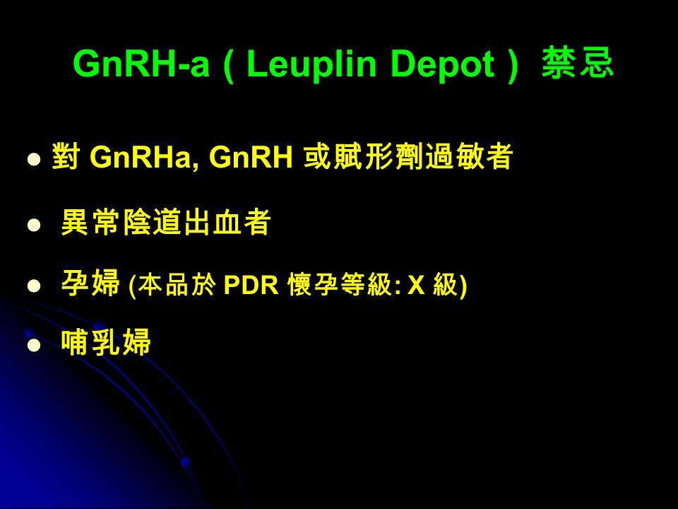 GnRH-a ( Leuplin Depot ) 禁忌 對 GnRHa, GnRH 或賦形劑過敏者 異常陰道出血者 孕婦 ( 本品於 PDR 懷孕等級 : X 級 ) 哺乳婦