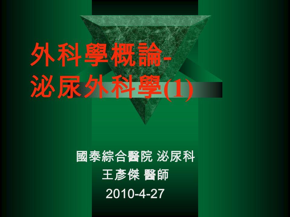 外科學概論 - 泌尿外科學 (1) 國泰綜合醫院 泌尿科 王彥傑 醫師 2010-4-27