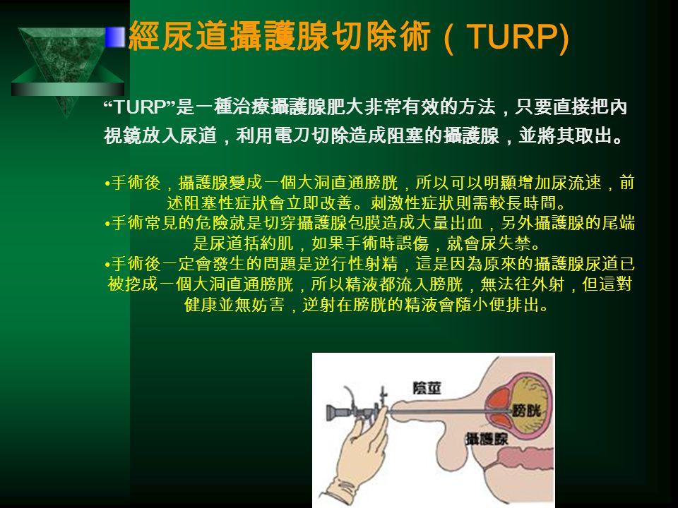 經尿道攝護腺切除術( TURP) TURP 是一種治療攝護腺肥大非常有效的方法,只要直接把內 視鏡放入尿道,利用電刀切除造成阻塞的攝護腺,並將其取出。 手術後,攝護腺變成一個大洞直通膀胱,所以可以明顯增加尿流速,前 述阻塞性症狀會立即改善。刺激性症狀則需較長時間。 手術常見的危險就是切穿攝護腺包膜造成大量出血,另外攝護腺的尾端 是尿道括約肌,如果手術時誤傷,就會尿失禁。 手術後一定會發生的問題是逆行性射精,這是因為原來的攝護腺尿道已 被挖成一個大洞直通膀胱,所以精液都流入膀胱,無法往外射,但這對 健康並無妨害,逆射在膀胱的精液會隨小便排出。