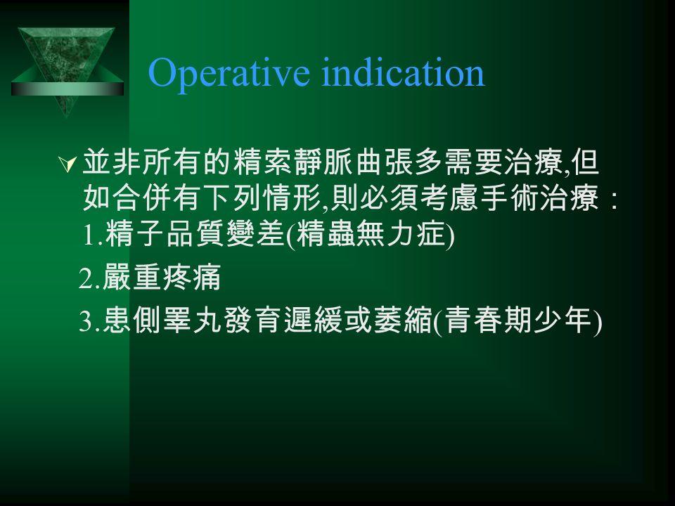 Operative indication  並非所有的精索靜脈曲張多需要治療, 但 如合併有下列情形, 則必須考慮手術治療: 1.