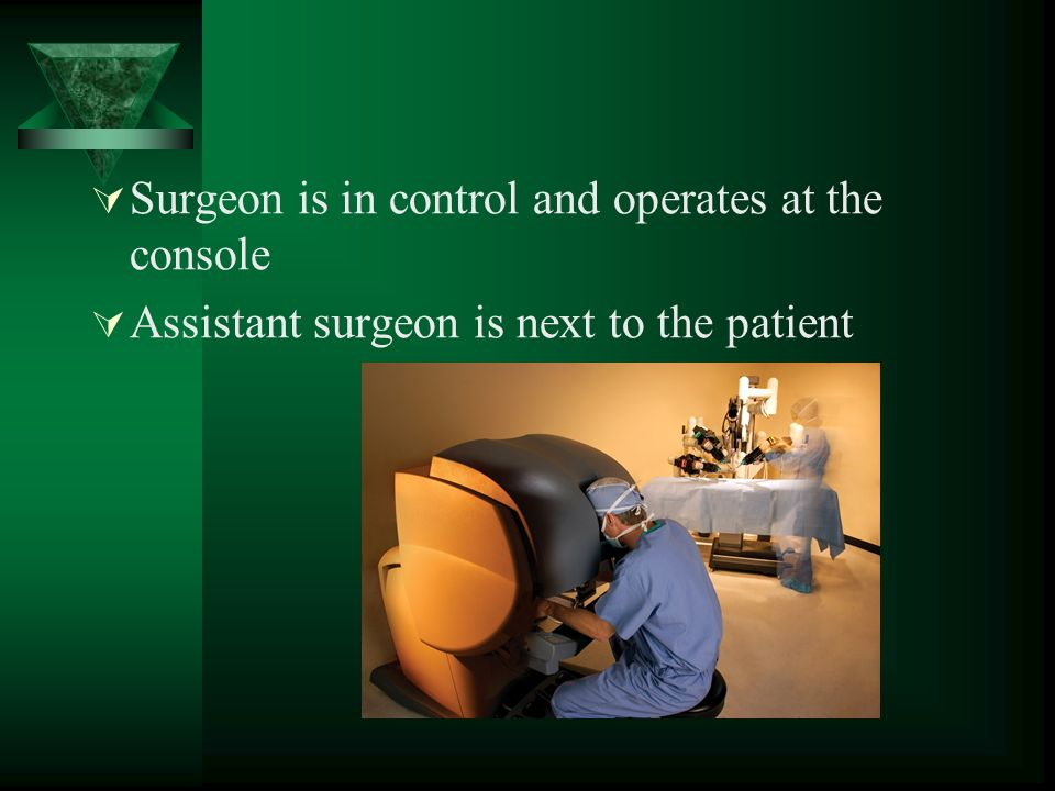  Surgeon is in control and operates at the console  Assistant surgeon is next to the patient