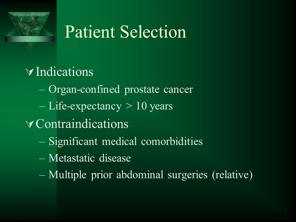 Patient Selection  Indications –Organ-confined prostate cancer –Life-expectancy > 10 years  Contraindications –Significant medical comorbidities –Metastatic disease –Multiple prior abdominal surgeries (relative)