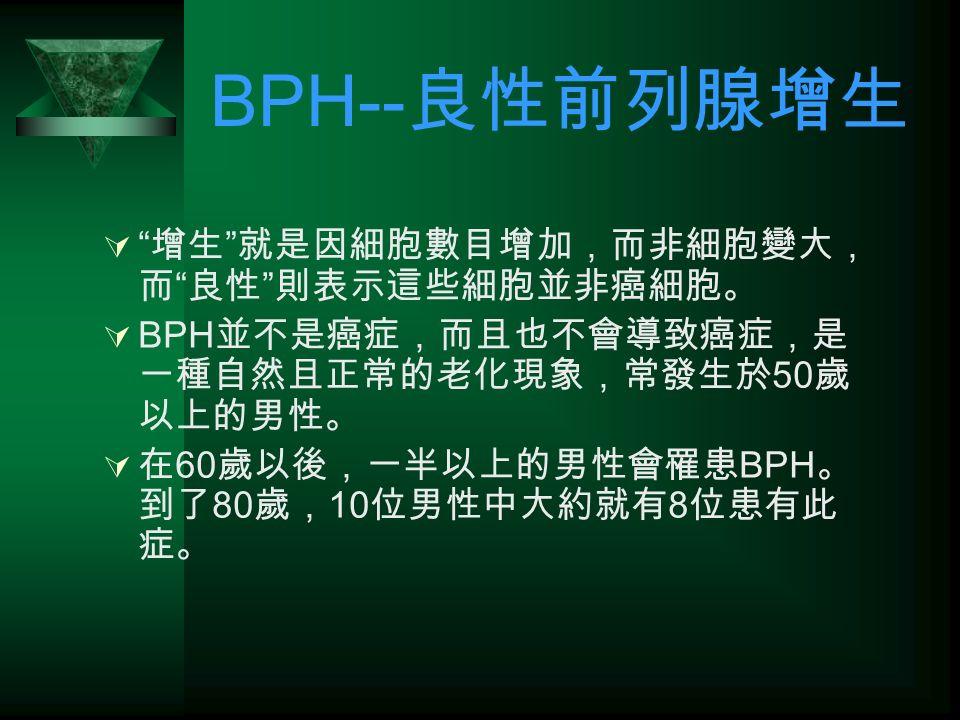 BPH-- 良性前列腺增生  增生 就是因細胞數目增加,而非細胞變大, 而 良性 則表示這些細胞並非癌細胞。  BPH 並不是癌症,而且也不會導致癌症,是 一種自然且正常的老化現象,常發生於 50 歲 以上的男性。  在 60 歲以後,一半以上的男性會罹患 BPH 。 到了 80 歲, 10 位男性中大約就有 8 位患有此 症。