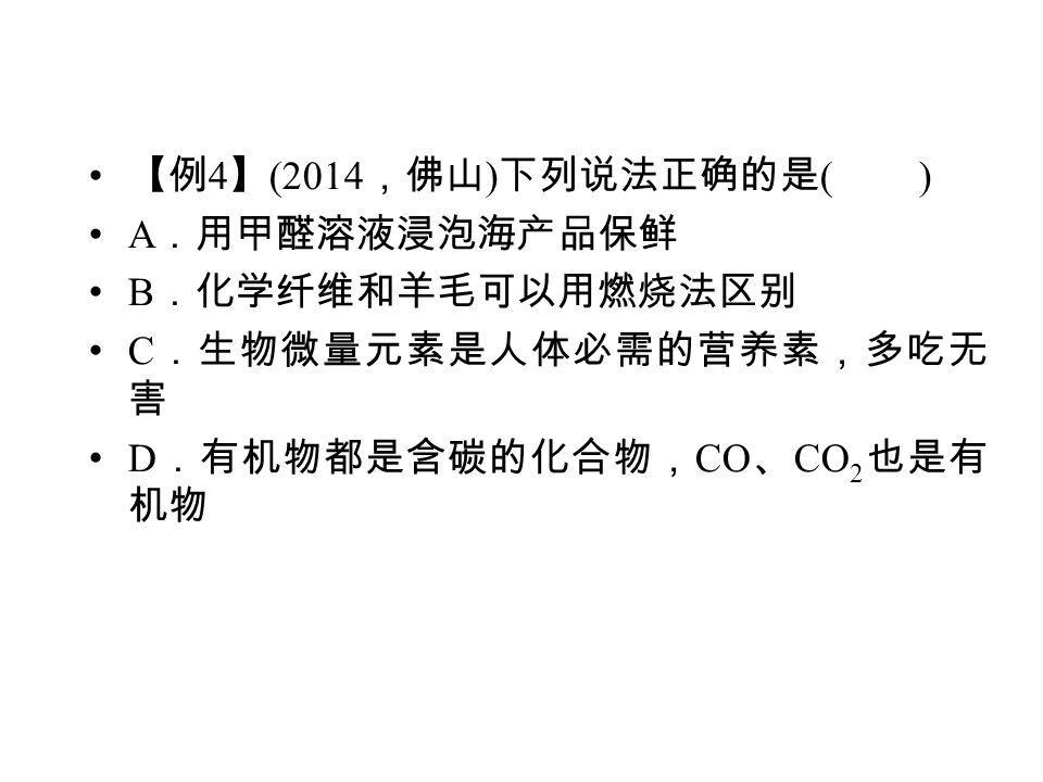 【例 4 】 (2014 ,佛山 ) 下列说法正确的是 ( ) A .用甲醛溶液浸泡海产品保鲜 B .化学纤维和羊毛可以用燃烧法区别 C .生物微量元素是人体必需的营养素,多吃无 害 D .有机物都是含碳的化合物, CO 、 CO 2 也是有 机物
