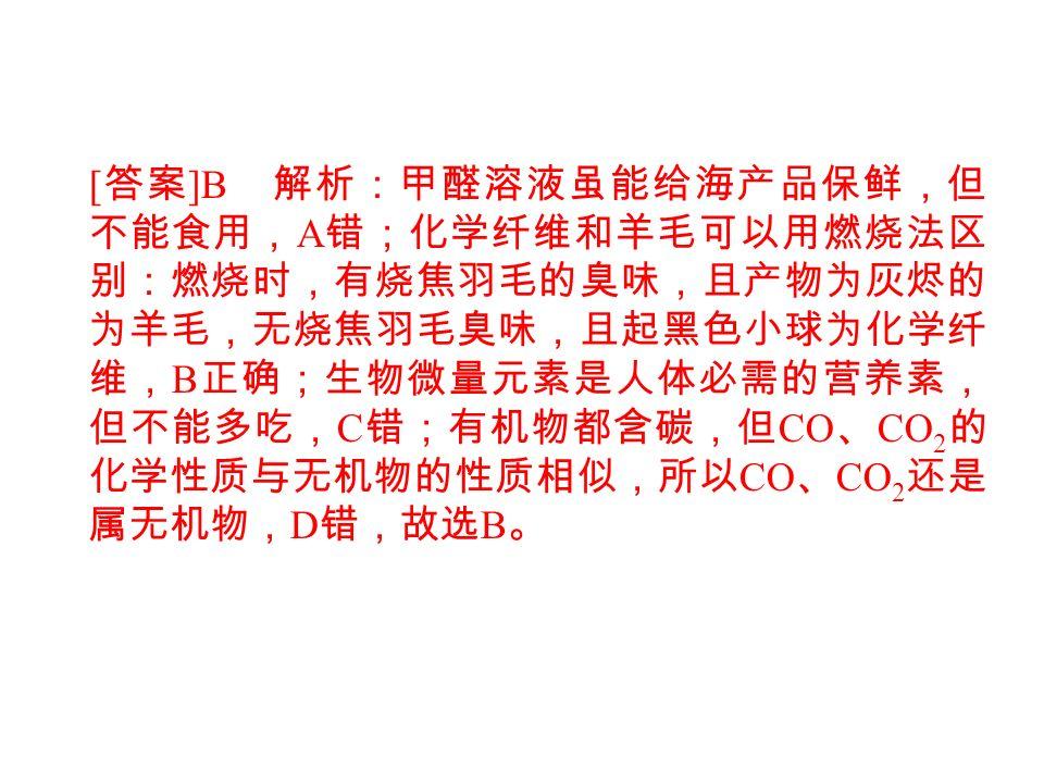 [ 答案 ]B 解析:甲醛溶液虽能给海产品保鲜,但 不能食用, A 错;化学纤维和羊毛可以用燃烧法区 别:燃烧时,有烧焦羽毛的臭味,且产物为灰烬的 为羊毛,无烧焦羽毛臭味,且起黑色小球为化学纤 维, B 正确;生物微量元素是人体必需的营养素, 但不能多吃, C 错;有机物都含碳,但 CO 、 CO 2 的 化学性质与无机物的性质相似,所以 CO 、 CO 2 还是 属无机物, D 错,故选 B 。