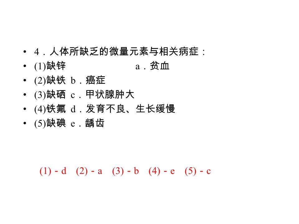 4 .人体所缺乏的微量元素与相关病症: (1) 缺锌 a .贫血 (2) 缺铁 b .癌症 (3) 缺硒 c .甲状腺肿大 (4) 铁氟 d .发育不良、生长缓慢 (5) 缺碘 e .龋齿 (1) - d (2) - a (3) - b (4) - e (5) - c