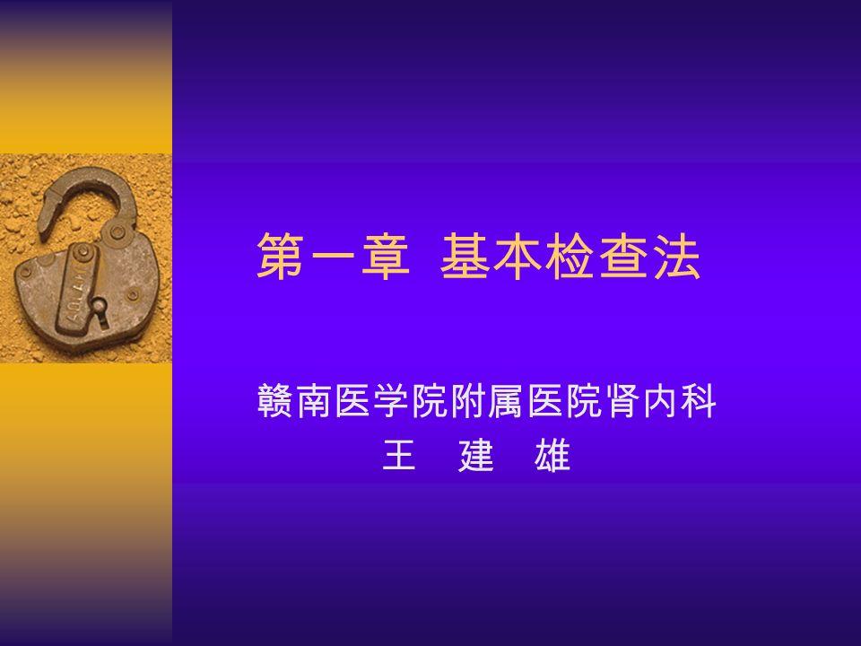 第一章 基本检查法 赣南医学院附属医院肾内科 王 建 雄