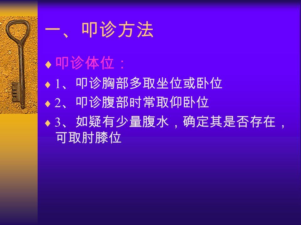 一、叩诊方法  叩诊体位:  1 、叩诊胸部多取坐位或卧位  2 、叩诊腹部时常取仰卧位  3 、如疑有少量腹水,确定其是否存在, 可取肘膝位